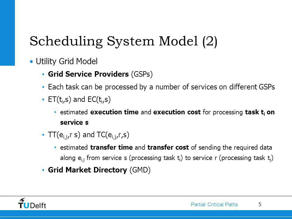 5 Partial Critical Paths Scheduling System Model (2) Utility Grid Model Grid Service Providers (GSPs) Each task can be processed by a number of services on different GSPs ET(t i,s) and EC(t i,s) estimated execution time and execution cost for processing task t i on service s TT(e i,j,r s) and TC(e i,j,r,s) estimated transfer time and transfer cost of sending the required data along e i,j from service s (processing task t i ) to service r (processing task t j ) Grid Market Directory (GMD)