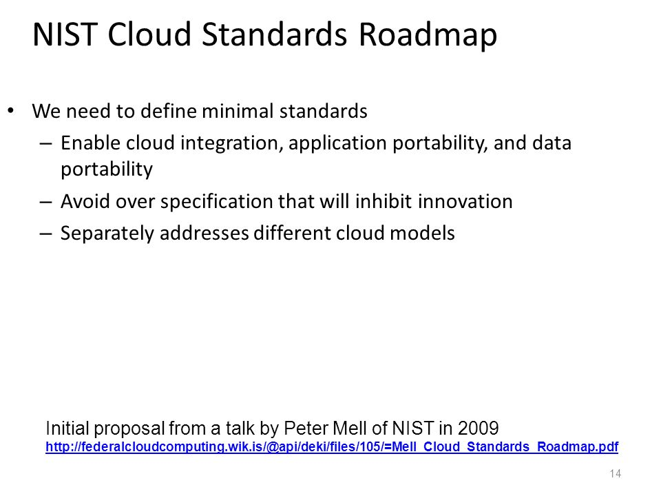 NIST Cloud Standards Roadmap We need to define minimal standards – Enable cloud integration, application portability, and data portability – Avoid over specification that will inhibit innovation – Separately addresses different cloud models 14 Initial proposal from a talk by Peter Mell of NIST in 2009 http://federalcloudcomputing.wik.is/@api/deki/files/105/=Mell_Cloud_Standards_Roadmap.pdf