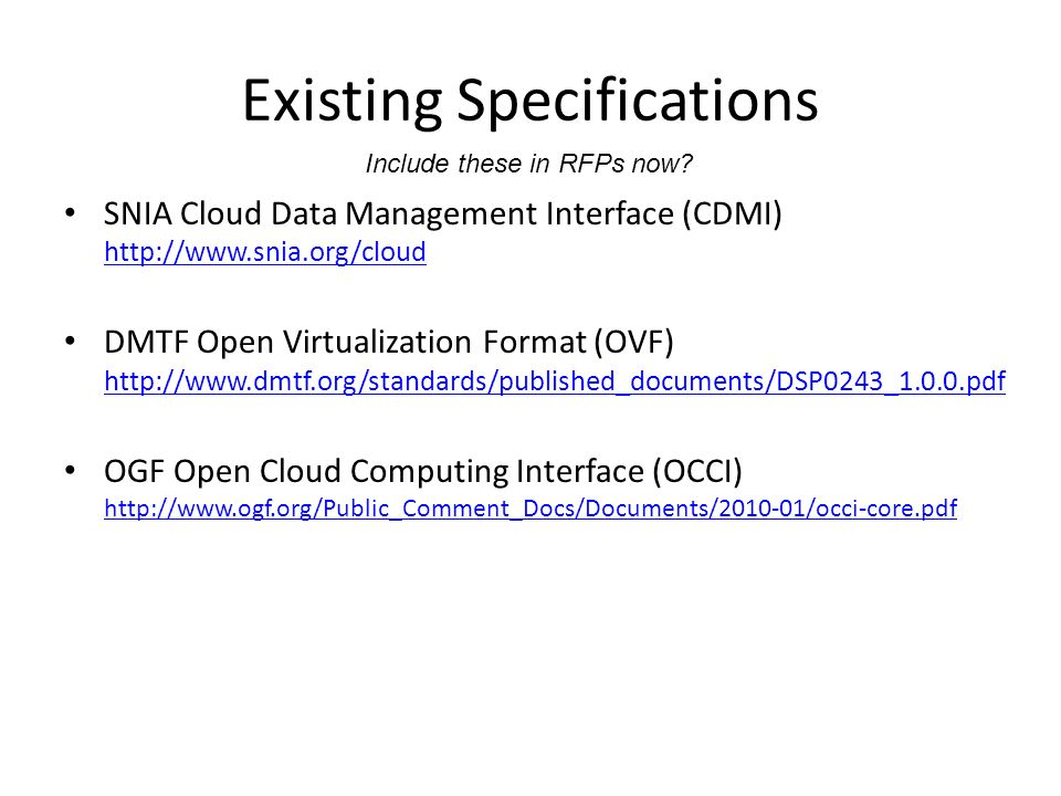 Existing Specifications SNIA Cloud Data Management Interface (CDMI) http://www.snia.org/cloud http://www.snia.org/cloud DMTF Open Virtualization Format (OVF) http://www.dmtf.org/standards/published_documents/DSP0243_1.0.0.pdf http://www.dmtf.org/standards/published_documents/DSP0243_1.0.0.pdf OGF Open Cloud Computing Interface (OCCI) http://www.ogf.org/Public_Comment_Docs/Documents/2010-01/occi-core.pdf http://www.ogf.org/Public_Comment_Docs/Documents/2010-01/occi-core.pdf Include these in RFPs now