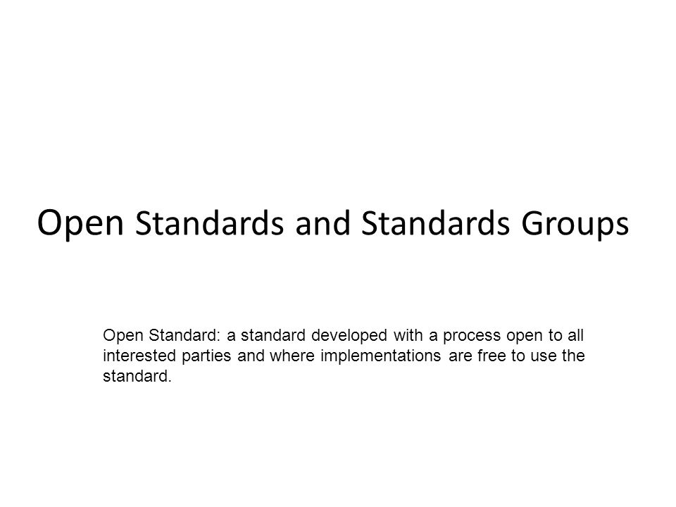 Open Standards and Standards Groups Open Standard: a standard developed with a process open to all interested parties and where implementations are free to use the standard.