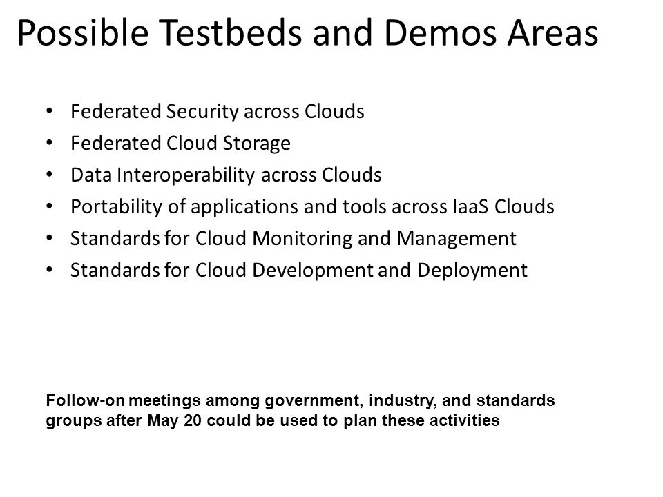 Possible Testbeds and Demos Areas Federated Security across Clouds Federated Cloud Storage Data Interoperability across Clouds Portability of applications and tools across IaaS Clouds Standards for Cloud Monitoring and Management Standards for Cloud Development and Deployment Follow-on meetings among government, industry, and standards groups after May 20 could be used to plan these activities