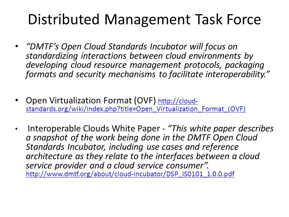 Distributed Management Task Force DMTFs Open Cloud Standards Incubator will focus on standardizing interactions between cloud environments by developing cloud resource management protocols, packaging formats and security mechanisms to facilitate interoperability.