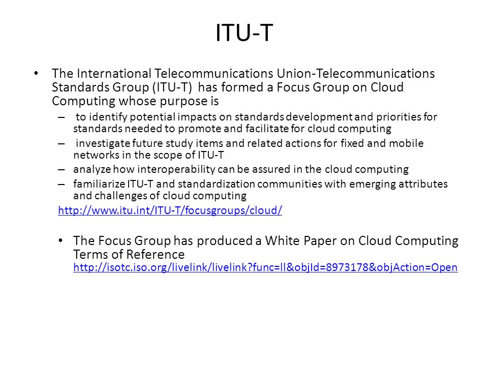 ITU-T The International Telecommunications Union-Telecommunications Standards Group (ITU-T) has formed a Focus Group on Cloud Computing whose purpose is – to identify potential impacts on standards development and priorities for standards needed to promote and facilitate for cloud computing – investigate future study items and related actions for fixed and mobile networks in the scope of ITU-T – analyze how interoperability can be assured in the cloud computing – familiarize ITU-T and standardization communities with emerging attributes and challenges of cloud computing http://www.itu.int/ITU-T/focusgroups/cloud/ The Focus Group has produced a White Paper on Cloud Computing Terms of Reference http://isotc.iso.org/livelink/livelink func=ll&objId=8973178&objAction=Open http://isotc.iso.org/livelink/livelink func=ll&objId=8973178&objAction=Open