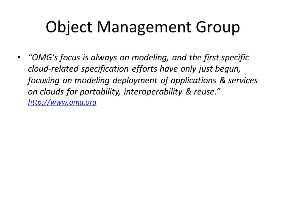 Object Management Group OMG s focus is always on modeling, and the first specific cloud-related specification efforts have only just begun, focusing on modeling deployment of applications & services on clouds for portability, interoperability & reuse.