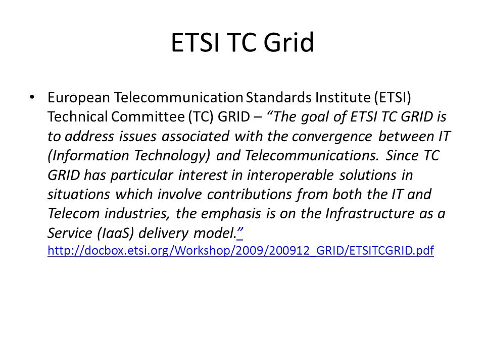 ETSI TC Grid European Telecommunication Standards Institute (ETSI) Technical Committee (TC) GRID – The goal of ETSI TC GRID is to address issues associated with the convergence between IT (Information Technology) and Telecommunications.