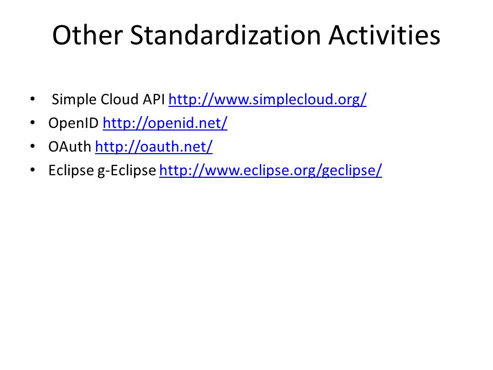 Other Standardization Activities Simple Cloud API http://www.simplecloud.org/http://www.simplecloud.org/ OpenID http://openid.net/http://openid.net/ OAuth http://oauth.net/http://oauth.net/ Eclipse g-Eclipse http://www.eclipse.org/geclipse/http://www.eclipse.org/geclipse/