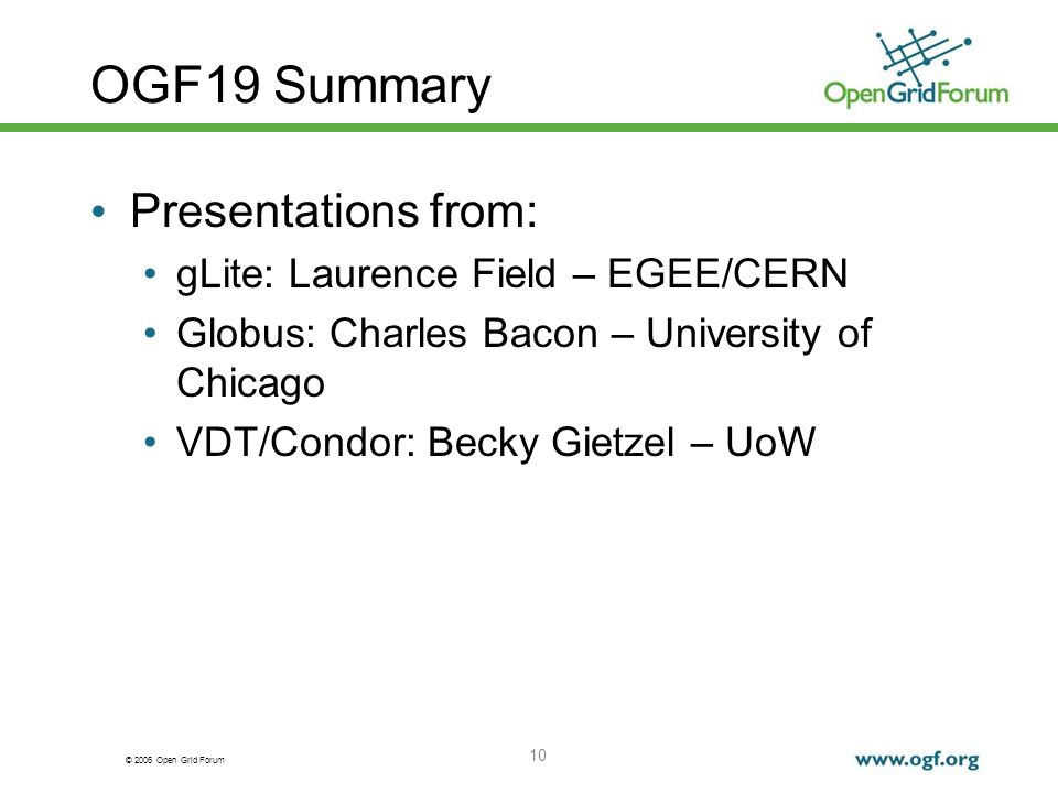 © 2006 Open Grid Forum 10 OGF19 Summary Presentations from: gLite: Laurence Field – EGEE/CERN Globus: Charles Bacon – University of Chicago VDT/Condor: Becky Gietzel – UoW