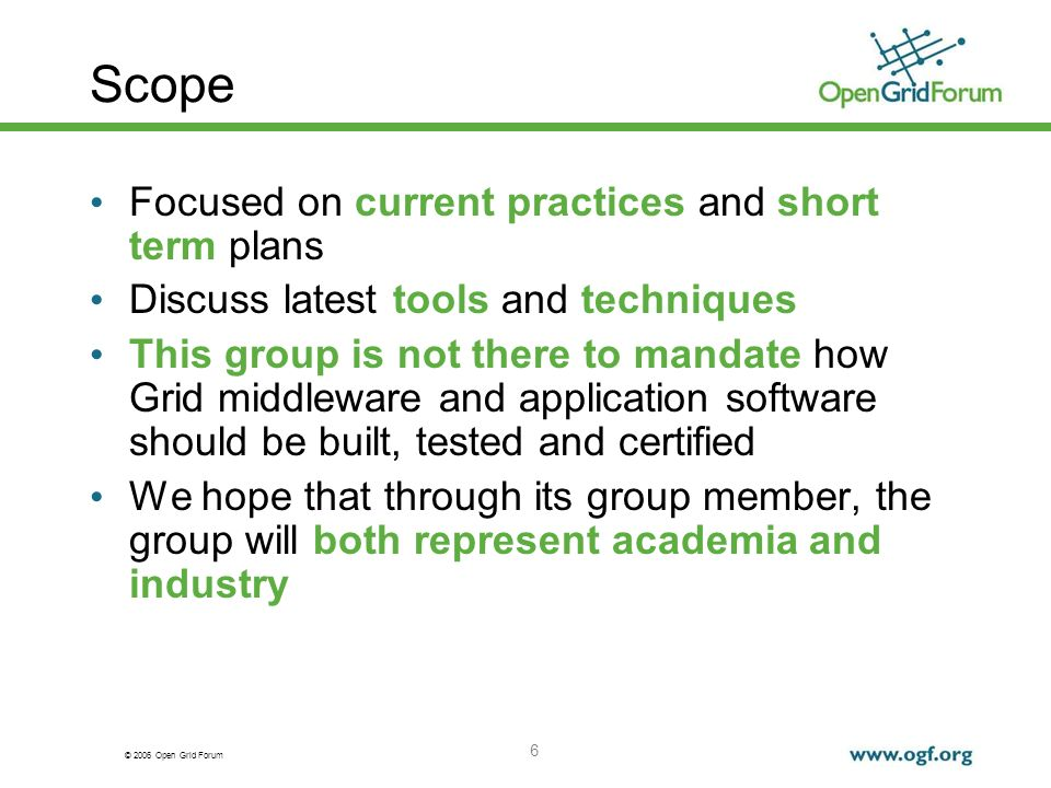 © 2006 Open Grid Forum 6 Scope Focused on current practices and short term plans Discuss latest tools and techniques This group is not there to mandate how Grid middleware and application software should be built, tested and certified We hope that through its group member, the group will both represent academia and industry
