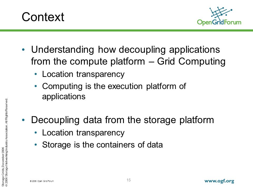 © 2006 Open Grid Forum 15 Context Understanding how decoupling applications from the compute platform – Grid Computing Location transparency Computing