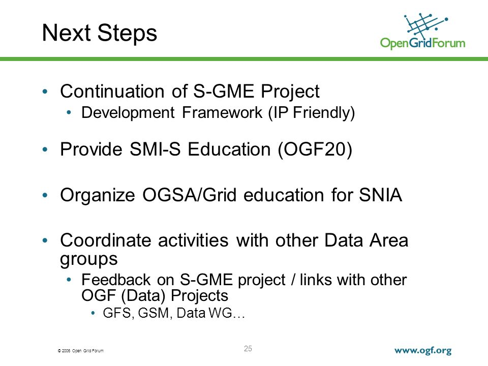 © 2006 Open Grid Forum 25 Next Steps Continuation of S-GME Project Development Framework (IP Friendly) Provide SMI-S Education (OGF20) Organize OGSA/G