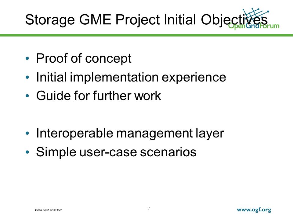 © 2006 Open Grid Forum 7 Storage GME Project Initial Objectives Proof of concept Initial implementation experience Guide for further work Interoperabl
