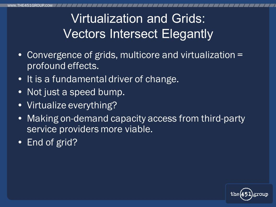 Virtualization and Grids: Vectors Intersect Elegantly Convergence of grids, multicore and virtualization = profound effects. It is a fundamental drive