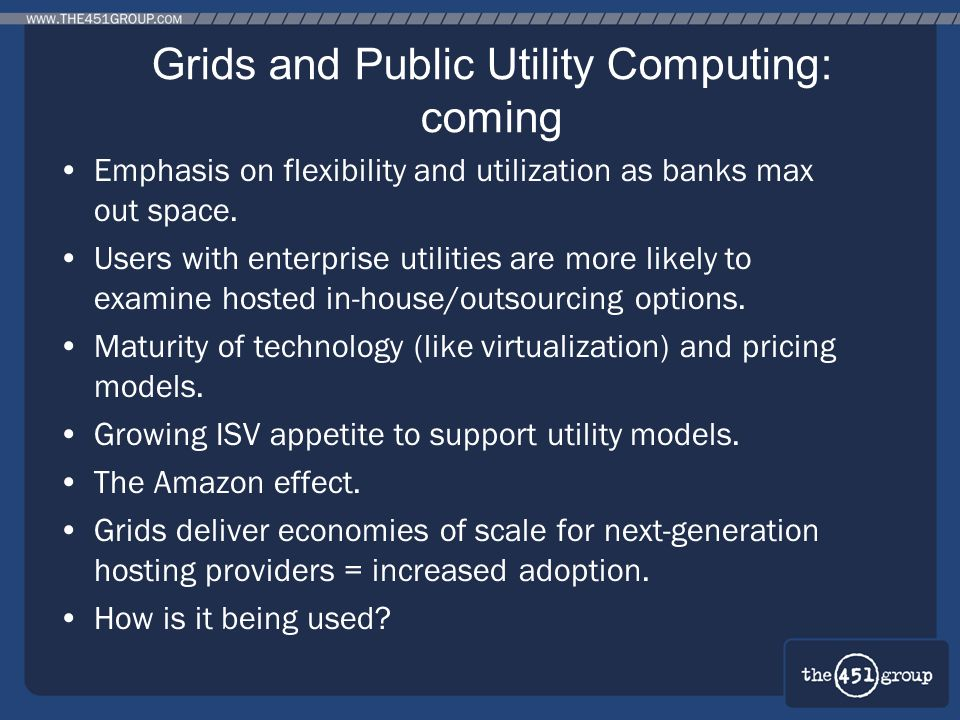 Grids and Public Utility Computing: coming Emphasis on flexibility and utilization as banks max out space. Users with enterprise utilities are more li