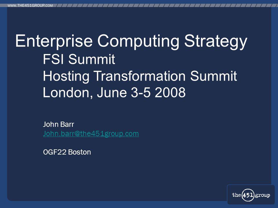 John Barr John.barr@the451group.com OGF22 Boston Enterprise Computing Strategy FSI Summit Hosting Transformation Summit London, June 3-5 2008