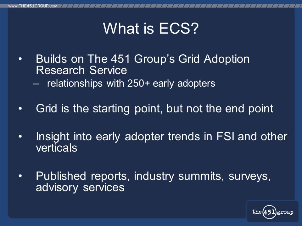 What is ECS? Builds on The 451 Groups Grid Adoption Research Service –relationships with 250+ early adopters Grid is the starting point, but not the e