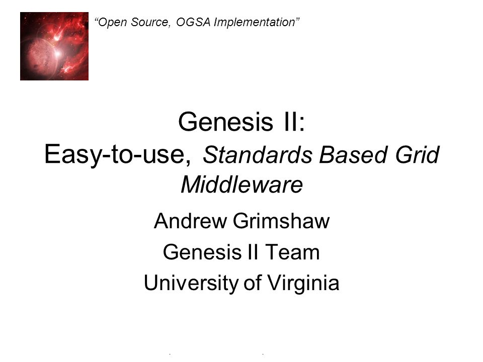 Genesis II Open Source, OGSA Implementation Genesis II: Easy-to-use, Standards Based Grid Middleware Andrew Grimshaw Genesis II Team University of Virginia Open Source, OGSA Implementation