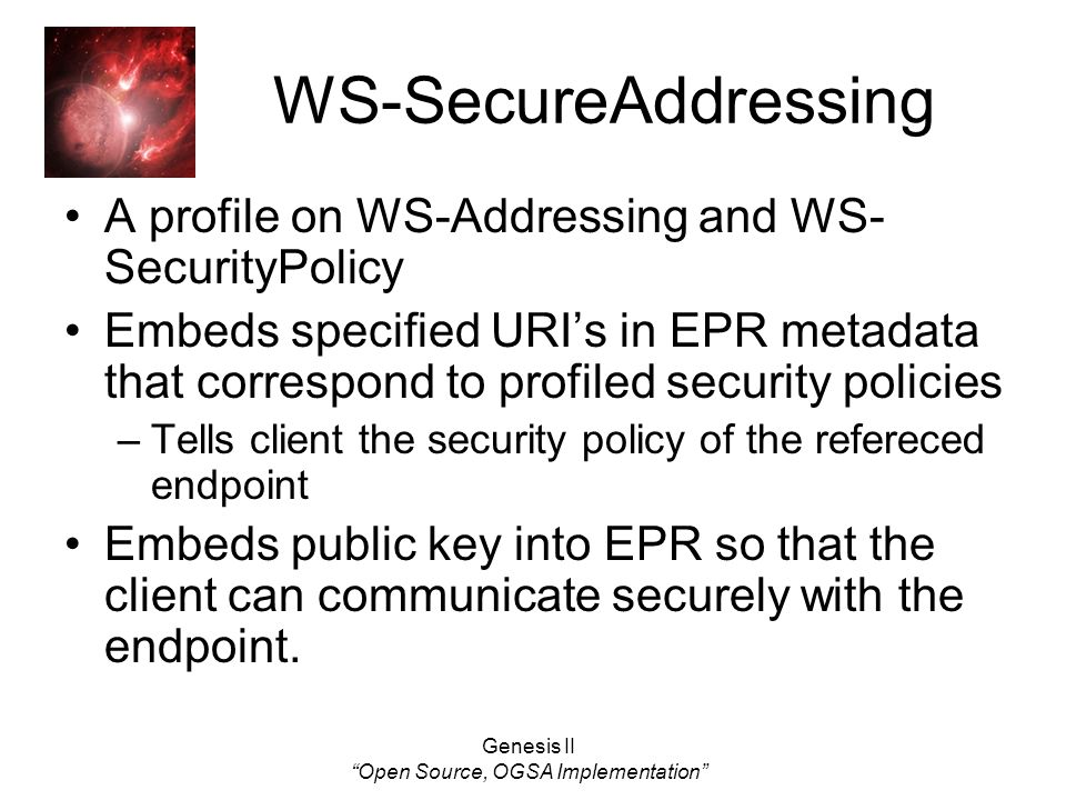 Genesis II Open Source, OGSA Implementation WS-SecureAddressing A profile on WS-Addressing and WS- SecurityPolicy Embeds specified URIs in EPR metadata that correspond to profiled security policies –Tells client the security policy of the refereced endpoint Embeds public key into EPR so that the client can communicate securely with the endpoint.