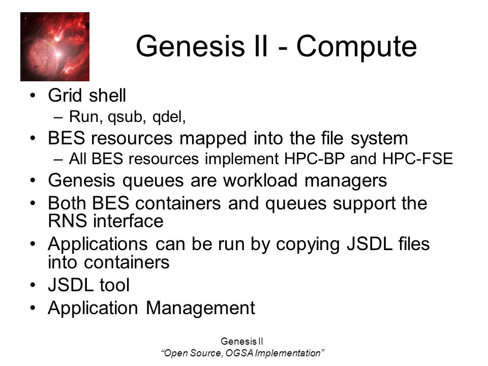 Genesis II Open Source, OGSA Implementation Genesis II - Compute Grid shell –Run, qsub, qdel, BES resources mapped into the file system –All BES resources implement HPC-BP and HPC-FSE Genesis queues are workload managers Both BES containers and queues support the RNS interface Applications can be run by copying JSDL files into containers JSDL tool Application Management
