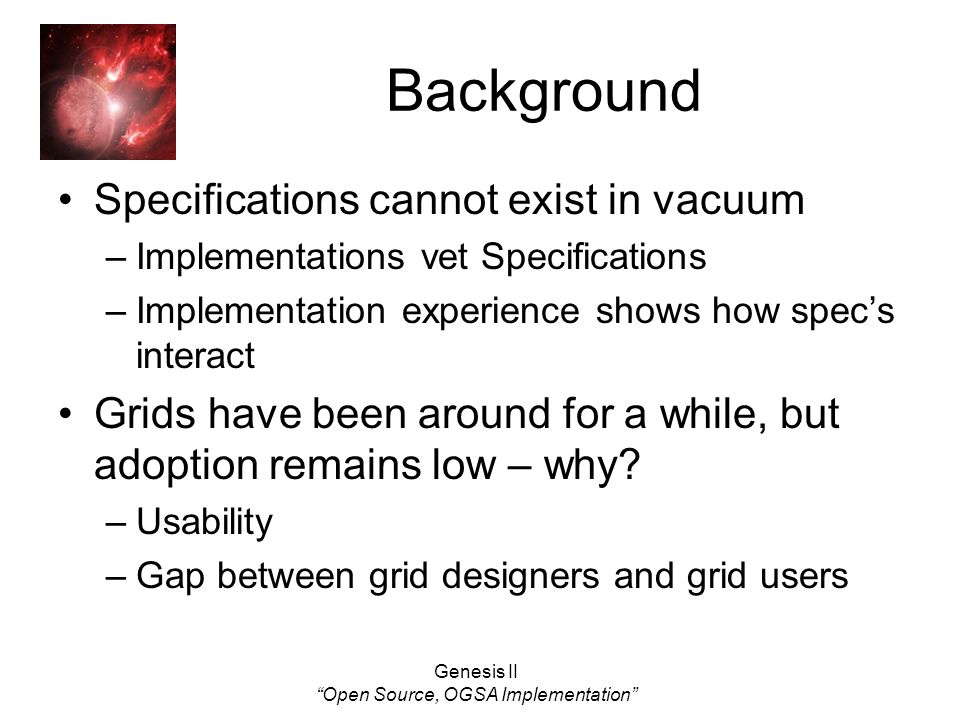 Genesis II Open Source, OGSA Implementation Background Specifications cannot exist in vacuum –Implementations vet Specifications –Implementation experience shows how specs interact Grids have been around for a while, but adoption remains low – why.