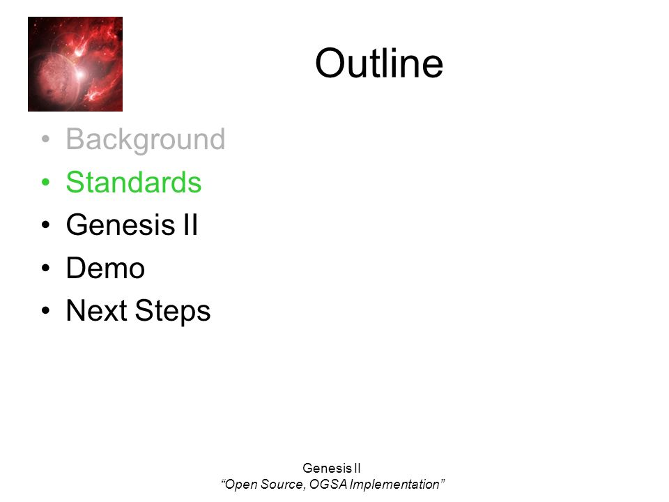 Genesis II Open Source, OGSA Implementation Outline Background Standards Genesis II Demo Next Steps
