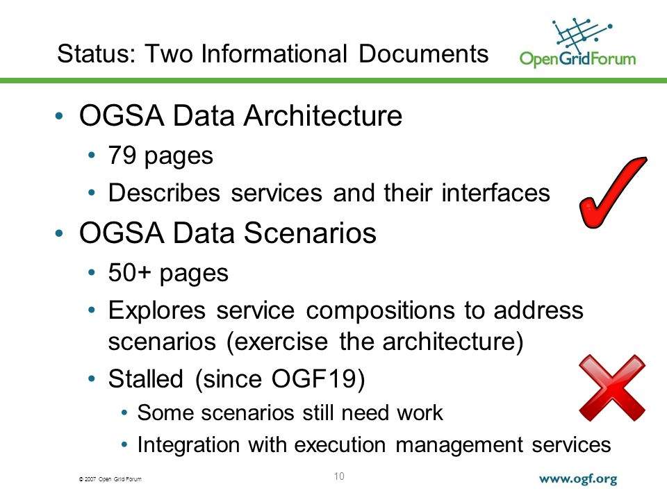 © 2007 Open Grid Forum 10 Status: Two Informational Documents OGSA Data Architecture 79 pages Describes services and their interfaces OGSA Data Scenarios 50+ pages Explores service compositions to address scenarios (exercise the architecture) Stalled (since OGF19) Some scenarios still need work Integration with execution management services