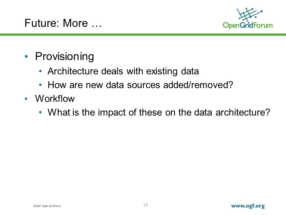 © 2007 Open Grid Forum Future: More … Provisioning Architecture deals with existing data How are new data sources added/removed.