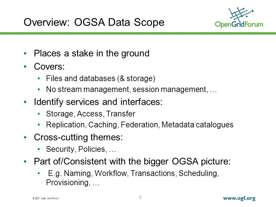 © 2007 Open Grid Forum 5 Overview: OGSA Data Scope Places a stake in the ground Covers: Files and databases (& storage) No stream management, session management, … Identify services and interfaces: Storage, Access, Transfer Replication, Caching, Federation, Metadata catalogues Cross-cutting themes: Security, Policies, … Part of/Consistent with the bigger OGSA picture: E.g.