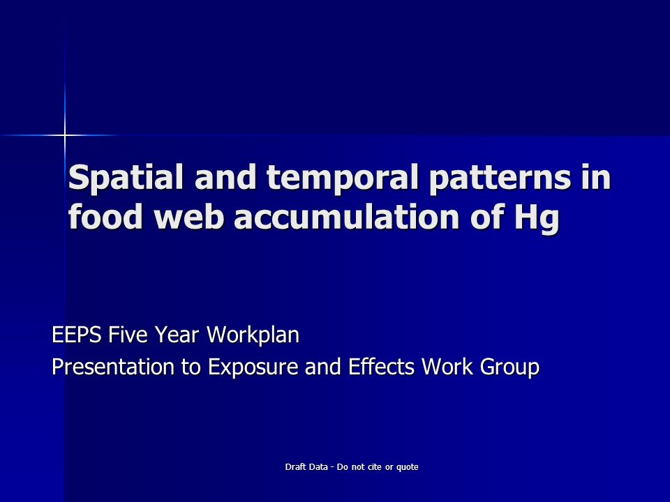 Draft Data - Do not cite or quote Spatial and temporal patterns in food web accumulation of Hg EEPS Five Year Workplan Presentation to Exposure and Effects Work Group