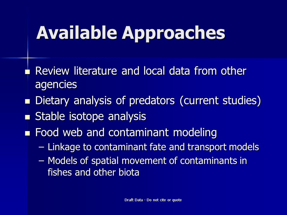 Available Approaches Review literature and local data from other agencies Review literature and local data from other agencies Dietary analysis of predators (current studies) Dietary analysis of predators (current studies) Stable isotope analysis Stable isotope analysis Food web and contaminant modeling Food web and contaminant modeling –Linkage to contaminant fate and transport models –Models of spatial movement of contaminants in fishes and other biota