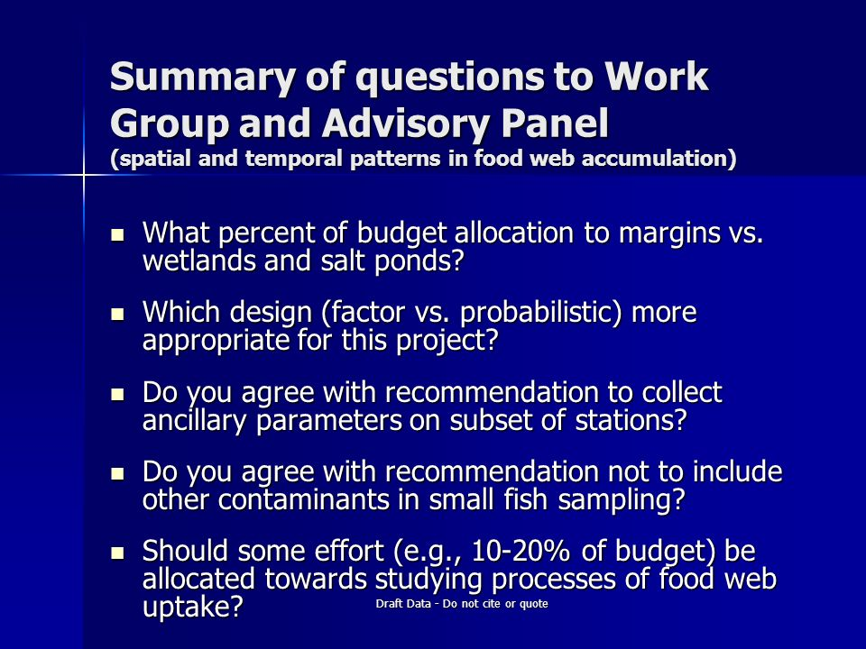 Draft Data - Do not cite or quote Summary of questions to Work Group and Advisory Panel (spatial and temporal patterns in food web accumulation) What percent of budget allocation to margins vs.