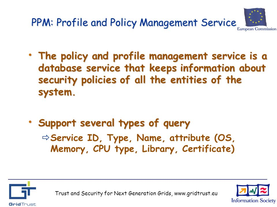 Trust and Security for Next Generation Grids, www.gridtrust.eu PPM: Profile and Policy Management Service The policy and profile management service is a database service that keeps information about security policies of all the entities of the system.