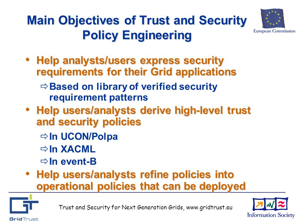 Trust and Security for Next Generation Grids, www.gridtrust.eu Main Objectives of Trust and Security Policy Engineering Help analysts/users express security requirements for their Grid applications Help analysts/users express security requirements for their Grid applications Based on library of verified security requirement patterns Help users/analysts derive high-level trust and security policies Help users/analysts derive high-level trust and security policies In UCON/Polpa In XACML In event-B Help users/analysts refine policies into operational policies that can be deployed Help users/analysts refine policies into operational policies that can be deployed