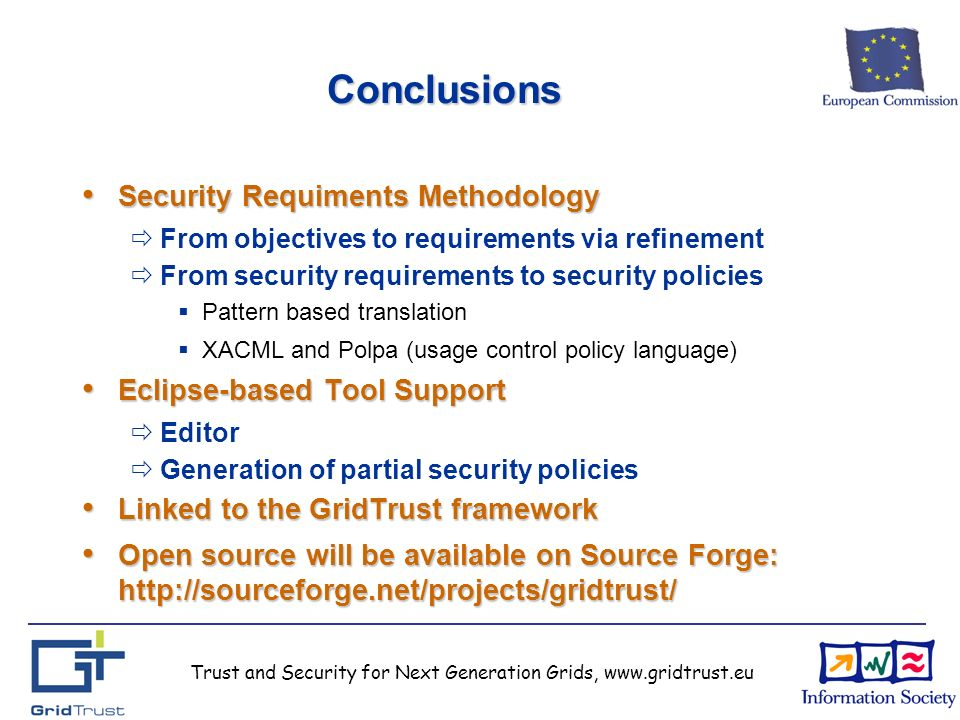Trust and Security for Next Generation Grids, www.gridtrust.eu Conclusions Security Requiments Methodology Security Requiments Methodology From objectives to requirements via refinement From security requirements to security policies Pattern based translation XACML and Polpa (usage control policy language) Eclipse-based Tool Support Eclipse-based Tool Support Editor Generation of partial security policies Linked to the GridTrust framework Linked to the GridTrust framework Open source will be available on Source Forge: http://sourceforge.net/projects/gridtrust/ Open source will be available on Source Forge: http://sourceforge.net/projects/gridtrust/