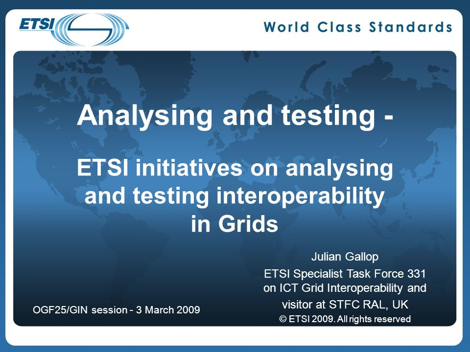 12 About ETSIs Grid Plugtest 2009 Planned to be hosted in Sophia-Antipolis (near Nice), France Nov 30 to Dec 2 NDA to protect event participants Overall results from Plugtest to be presented at co-located Workshop (Dec 2 and 3) Different form than at previous ETSI Grid Plugtests Not programming contest Goal is evaluation of application deployment based on ETSI GCM (Grid Component Model) standards onto different grid and cloud computing infrastructures Intent is to bring key players of telecom community together with grid and cloud infrastructure providers Event open to participation for commercial as well as open source infrastructure providers, ETSI as well as non-ETSI members Telecom operators and equipment vendors will observe the event
