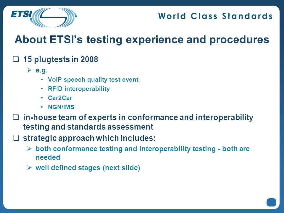 About ETSIs testing experience and procedures 15 plugtests in 2008 e.g. VoIP speech quality test event RFID interoperability Car2Car NGN/IMS in-house