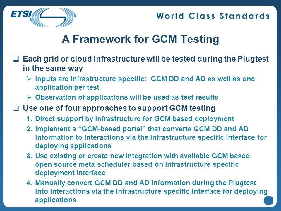 A Framework for GCM Testing Each grid or cloud infrastructure will be tested during the Plugtest in the same way Inputs are infrastructure specific: G