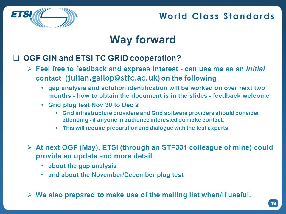 19 Way forward OGF GIN and ETSI TC GRID cooperation? Feel free to feedback and express interest - can use me as an initial contact ( julian.gallop@stf