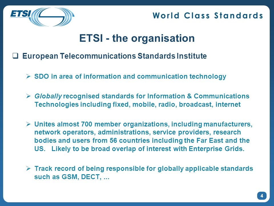 4 ETSI - the organisation European Telecommunications Standards Institute SDO in area of information and communication technology Globally recognised