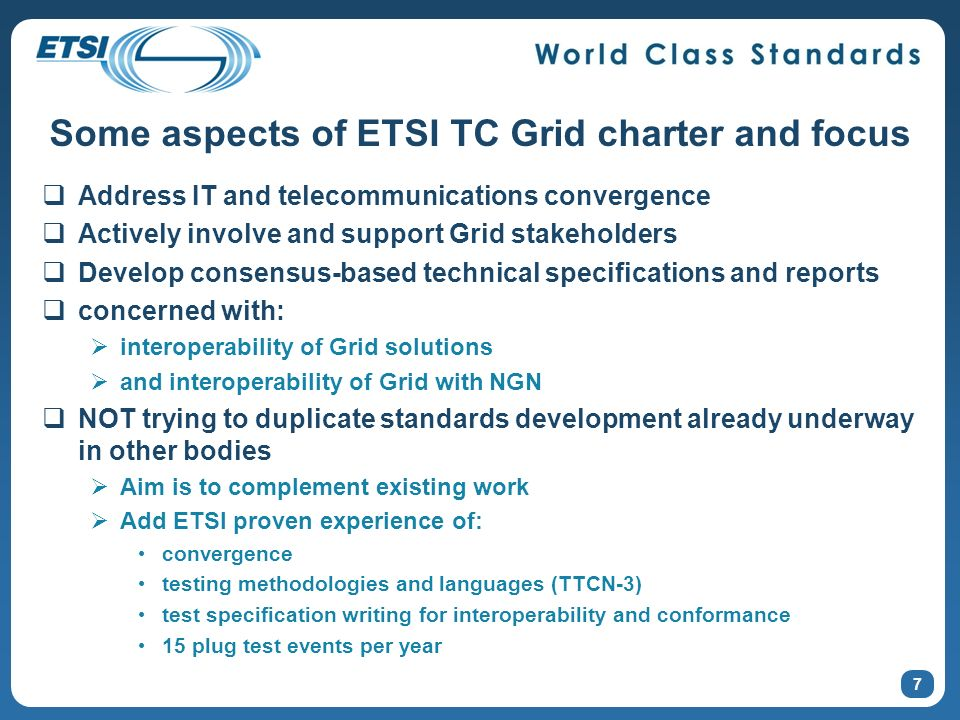 About the Grid Plugtest test specification Currently under development in ETSI TC Grid Will be published as its own ETSI Technical Specification (TS) Test specification focuses on characteristics of interest to the telecommunication industry when deploying applications Example: Ensure that a grid infrastructure is able to cope with a deployment where the resource requested by the application exceeds the available resources at the time of deployment For each test requirements on GCM DD and AD specification as well as the application to be deployed will be described A reference application implementation for each of the tests will be made available in the electronic annex of this document Implementations are expected to be developed in Q2/2009
