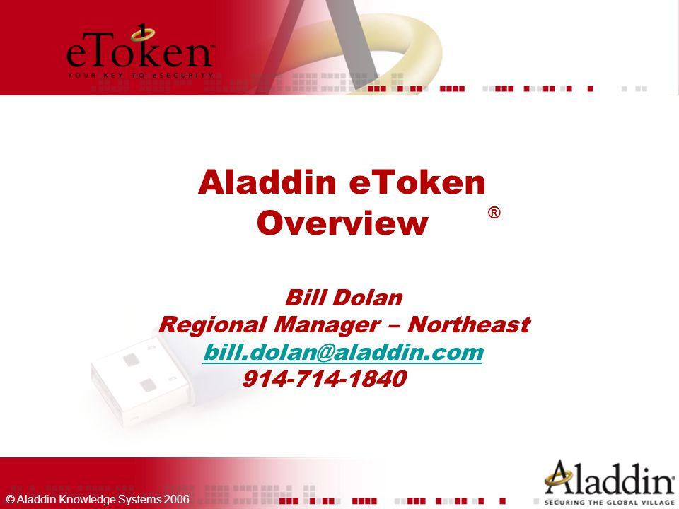 © Aladdin Knowledge Systems 2006 Aladdin eToken Overview Bill Dolan Regional Manager – Northeast bill.dolan@aladdin.com 914-714-1840 bill.dolan@aladdin.com ®
