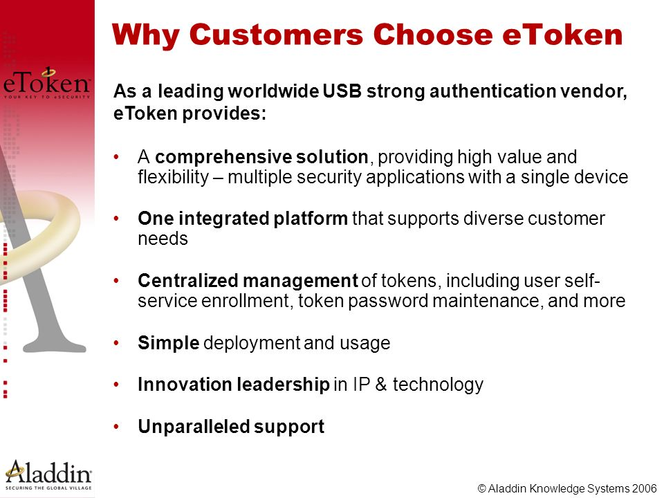© Aladdin Knowledge Systems 2006 Why Customers Choose eToken A comprehensive solution, providing high value and flexibility – multiple security applic
