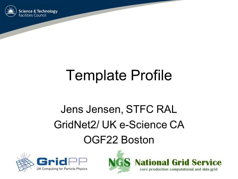 Template Profile Jens Jensen, STFC RAL GridNet2/ UK e-Science CA OGF22 Boston
