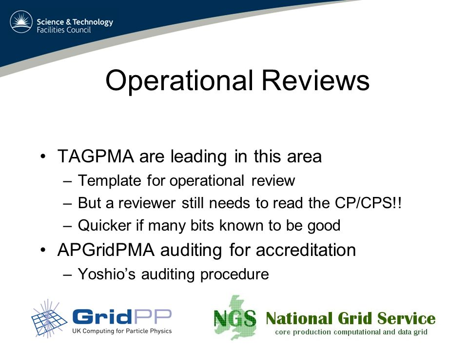 Operational Reviews TAGPMA are leading in this area –Template for operational review –But a reviewer still needs to read the CP/CPS!.