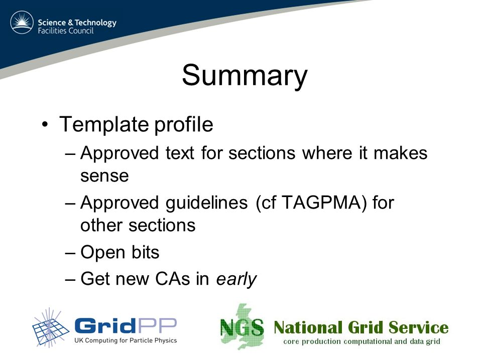 Summary Template profile –Approved text for sections where it makes sense –Approved guidelines (cf TAGPMA) for other sections –Open bits –Get new CAs in early