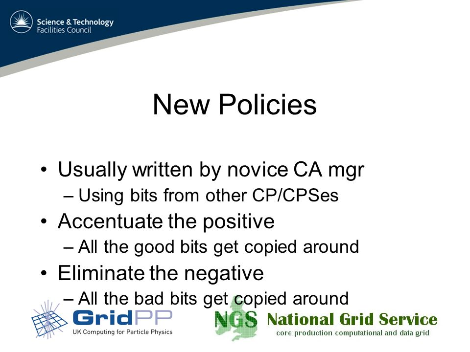 New Policies Usually written by novice CA mgr –Using bits from other CP/CPSes Accentuate the positive –All the good bits get copied around Eliminate the negative –All the bad bits get copied around
