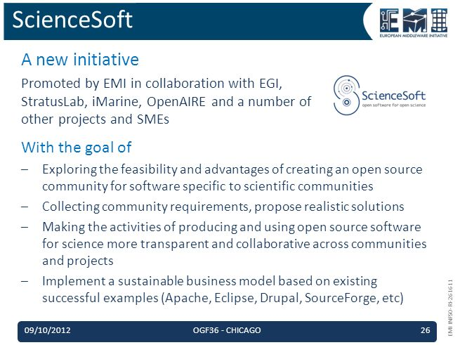 EMI INFSO-RI-261611 A new initiative Promoted by EMI in collaboration with EGI, StratusLab, iMarine, OpenAIRE and a number of other projects and SMEs ScienceSoft With the goal of –Exploring the feasibility and advantages of creating an open source community for software specific to scientific communities –Collecting community requirements, propose realistic solutions –Making the activities of producing and using open source software for science more transparent and collaborative across communities and projects –Implement a sustainable business model based on existing successful examples (Apache, Eclipse, Drupal, SourceForge, etc) 09/10/2012OGF36 - CHICAGO26