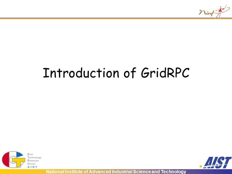 National Institute of Advanced Industrial Science and Technology Introduction of GridRPC