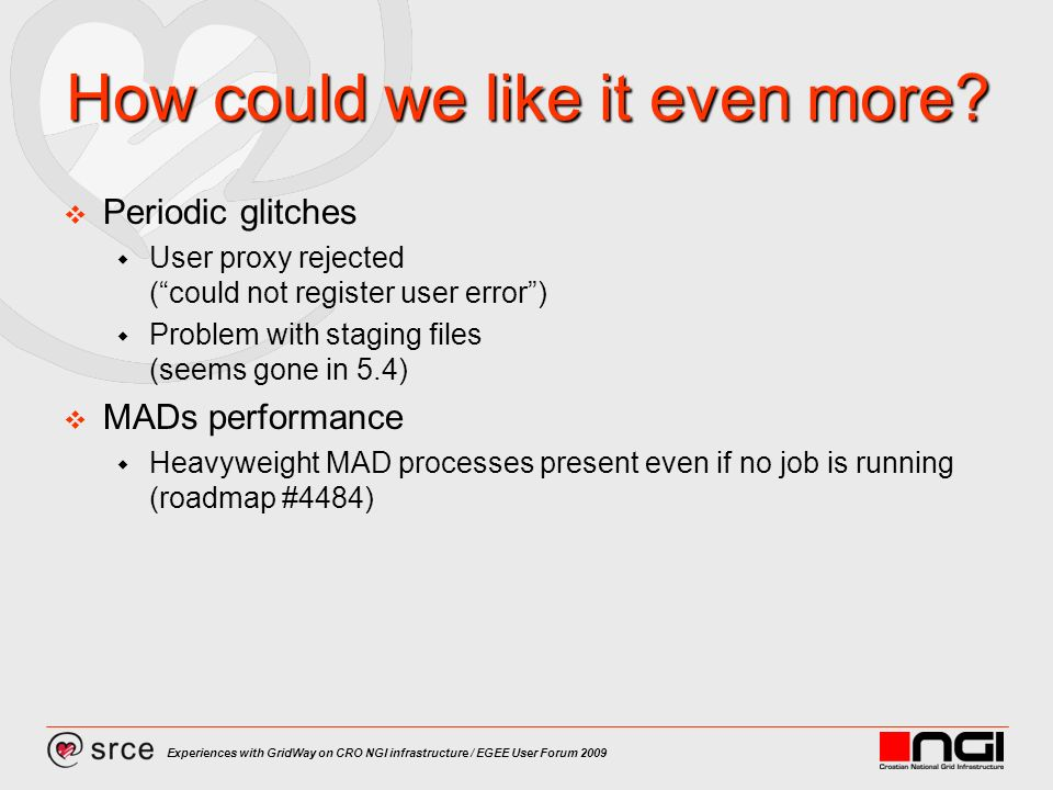 Experiences with GridWay on CRO NGI infrastructure / EGEE User Forum 2009 How could we like it even more? Periodic glitches User proxy rejected (could