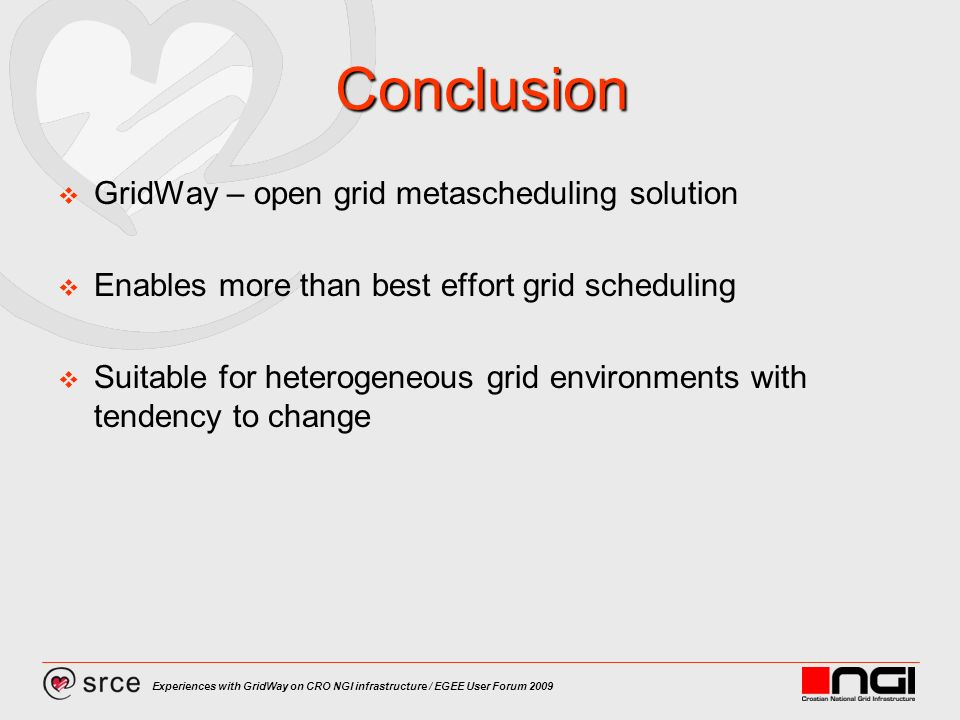 Experiences with GridWay on CRO NGI infrastructure / EGEE User Forum 2009 Conclusion GridWay – open grid metascheduling solution Enables more than best effort grid scheduling Suitable for heterogeneous grid environments with tendency to change