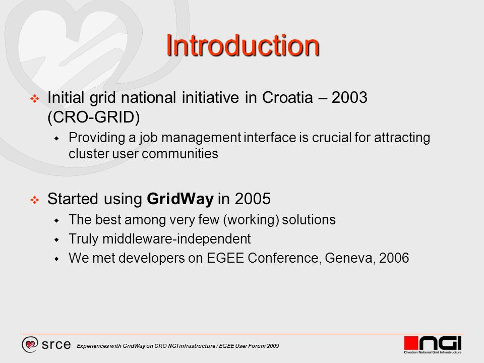 Experiences with GridWay on CRO NGI infrastructure / EGEE User Forum 2009 Introduction Initial grid national initiative in Croatia – 2003 (CRO-GRID) Providing a job management interface is crucial for attracting cluster user communities Started using GridWay in 2005 The best among very few (working) solutions Truly middleware-independent We met developers on EGEE Conference, Geneva, 2006